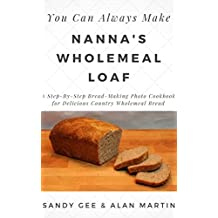 Nanna's Wholemeal Loaf: A Step-By-Step Bread-Making Photo Cookbook for Delicious Country Wholemeal Bread (You Can Always Make 2)
