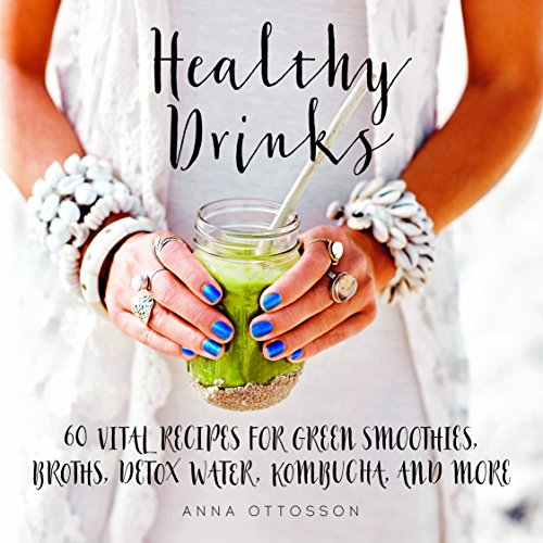 Healthy Drinks: 60 Vital Recipes for Green Smoothies, Broths, Detox Water, Kombucha, and More