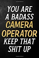 You Are A Badass Camera Operator Keep That Shit Up: Camera Operator Journal / Notebook / Appreciation Gift / Alternative To a Card For Camera Operators ( 6 x 9 -120 Blank Lined Pages )