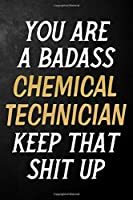 You Are A Badass Chemical Technician Keep That Shit Up: Chemical Technician Journal / Notebook / Appreciation Gift / Alternative To a Card For Chemical Technicians ( 6 x 9 -120 Blank Lined Pages )