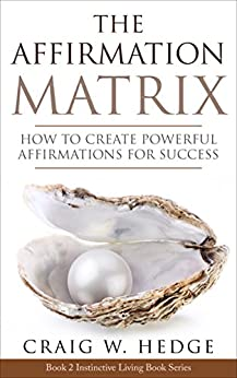 The Affirmation Matrix: How To Create Powerful Affirmations For Success (Instinctive Living Self Development Book 2) by [Hedge, Craig W.]