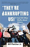 They're Bankrupting Us!: And 20 Other Myths about Unions by Bill Fletcher Jr.(2012-08-28)