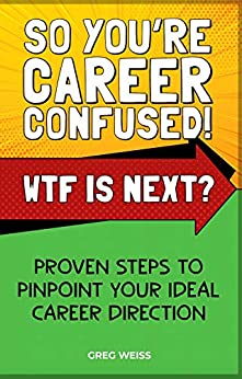 SO YOU'RE CAREER CONFUSED! WTF IS NEXT?: PROVEN STEPS TO PINPOINT YOUR IDEAL CAREER DIRECTION by [WEISS, GREG ]