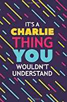IT'S A CHARLIE THING YOU WOULDN'T UNDERSTAND: Lined Notebook / Journal Gift, 120 Pages, 6x9, Soft Cover, Glossy Finish