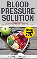 Blood Pressure: Solution - 2 Manuscripts - The Ultimate Guide to Naturally Lowering High Blood Pressure and Reducing Hypertension & 54 ... Recipes (Blood Pressure Series) (Volume 3)