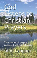 God Listens to Christian Prayers: True stories of prayers answered and lives changed