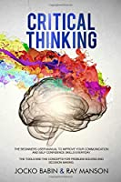 Critical Thinking: The Beginners User Manual to Improve Your Communication and Self Confidence Skills Everyday. The Tools and The Concepts for Problem Solving and Decision Making.