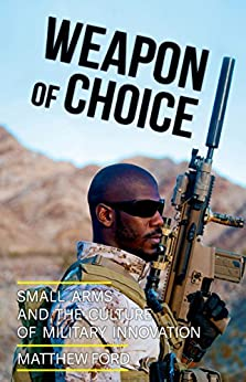 Weapon of Choice: Small Arms and the Culture of Military Innovation by [Ford, Matthew]