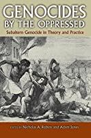 Genocides by the Oppressed: Subaltern Genocide in Theory and Practice