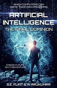 Artificial Intelligence: The Final Dominion by [Flint, S.E., Rajkumar, R.]