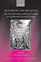 Monarchy and Religion: The Transformation of Royal Culture in Eighteenth-Century Europe (Studies of the German Historical Institute, London)