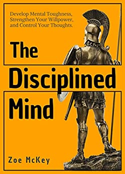 The Disciplined Mind: Develop Mental Toughness, Strengthen Your Willpower, and Control Your Thoughts. by [McKey, Zoe]