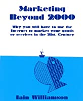 Marketing beyond 2000: Why You Will Have to Use the Internet to Market Your Goods or Services in the 21st Century