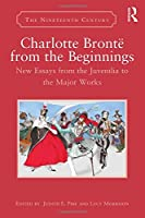 Charlotte Brontë from the Beginnings: New Essays from the Juvenilia to the Major Works (The Nineteenth Century Series)