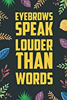 """Eyebrows Speak Louder Than Words: Blank Lined Diary / Notebook / Journal - Creative, Humor, Funny Quotes - Gifts For Men, Women, Teens And Friends 6x9"""" 120 Pages (Cool Quotes Notebook)"""