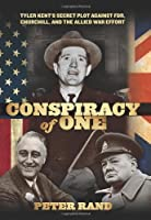 Conspiracy of One: Tyler Kent's Secret Plot Against FDR, Churchill, and the Allied War Effo