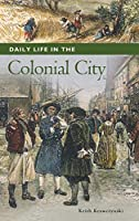 Daily Life in the Colonial City (The Greenwood Press Daily Life Through History Series: Daily Life in the United States)