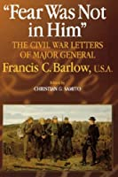 Fear Was Not in Him: The Civil War Letters of General Francis C. Barlow, U.S.A (The North's Civil War)