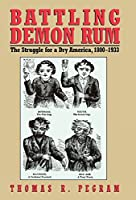 Battling Demon Rum: The Struggle for a Dry America, 1800-1933 (The American Ways Series)