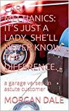 CAR MECHANICS: IT'S JUST A LADY.  SHE'LL NEVER KNOW THE DIFFERENCE.: a garage verses an astute customer (English Edition)