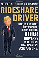 Funny Trump Journal - Believe Me. You're An Amazing Rideshare Driver Great, Really Great. Very Awesome. Really Terrific. Other Drivers? Total Disasters. Ask Anyone.: Rideshare Driver Appreciation Gift Trump Gag Gift Better Than A Card Notebook