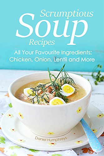 Scrumptious Soup Recipes: All Your Favourite Ingredients; Chicken, Onion, Lentil and More (English Edition)