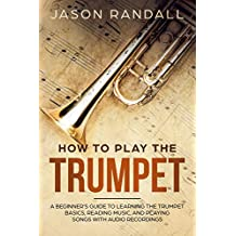 How to Play the Trumpet: A Beginner's Guide to Learning the Trumpet Basics, Reading Music, and Playing Songs with Audio Recordings