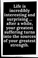 Life is incredibly interesting and surprising - after a while, Your greatest suffering turns into the sources of Your greatest strength: Motivational Lined Notebook, Diary - Large (8,5 x 11 inches,6,5 x 4,3) - 110
