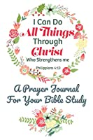 I Can Do All Things Through Christ Who Strengthens Me Philippians 4:13 A Prayer Journal For Your Bible Study: The Perfect Christian Notebook For Home Study Fellowship
