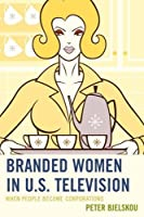 Branded Women in U.S. Television: When People Become Corporations (Critical Studies in Television) [並行輸入品]