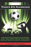 VINCERE ALLE SCOMMESSE: Guida Pratica Su Come Guadagnare Grazie Al Trading Sportivo. Scopri I Migliori Sistemi Per Vincere Al Calcio Scommesse. Metodi Per Fare Soldi Con Il Betting Online.
