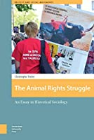 The Animal Rights Struggle: An Essay in Historical Sociology (Protest and Social Movements)