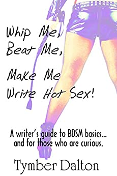 Whip Me, Beat Me, Make Me Write Hot Sex by [Dalton, Tymber]