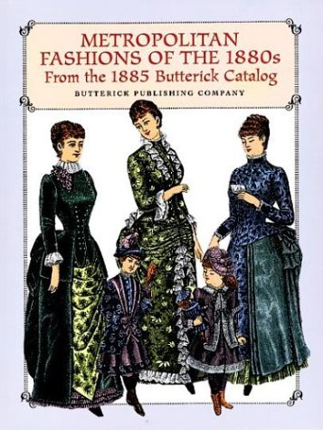Metropolitan Fashions of the 1880s: From the 1885 Butterick Catalog