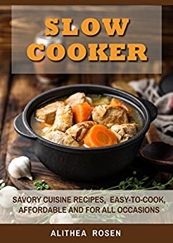Slow Cooker: Savory Cuisine Recipes,  Easy-to-Cook, Affordable and For All Occasions by [Rosen, Alithea]