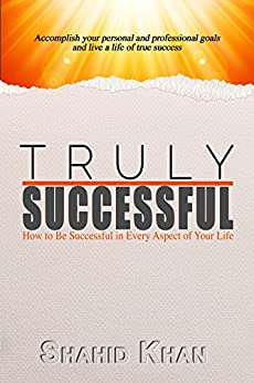 Truly Successful: How to be successful in every aspect of life by [Khan, Shahid]