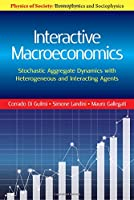 Interactive Macroeconomics: Stochastic Aggregate Dynamics with Heterogeneous and Interacting Agents (Physics of Society: Econophysics and Sociophysics)