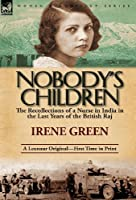 Nobody's Children: The Recollections of a Nurse in India in the Last Years of the British Raj