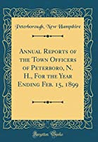 Annual Reports of the Town Officers of Peterboro, N. H., for the Year Ending Feb. 15, 1899 (Classic Reprint)