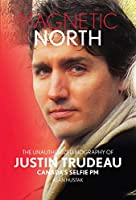 Magnetic North: The Unauthorized Biography of Justin Trudeau; Canada's Selfie Pm (Squint Books)