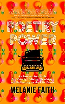 Poetry Power: An Interactive Guide for Writing, Editing, Teaching, and Reflecting on the Life Poetic by [Faith, Melanie]
