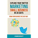 Explode Your Twitter Marketing Small Business In 30 Days: Grow your business the easy way (English Edition)