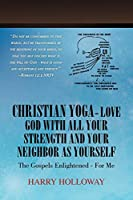 Christian Yoga - Love God with all your Strength and your Neighbor as Yourself: The Gospels Enlightened - for me