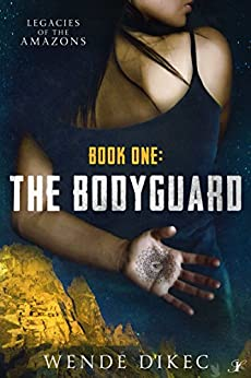 The Bodyguard: Legacies of the Amazons: Book One by [Dikec, Wende]