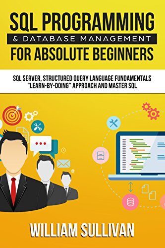 """SQL Programming & Database Management For Absolute Beginners SQL Server, Structured Query Language Fundamentals: """"Learn - By Doing"""" Approach And Master SQL (English Edition)"""
