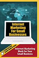 Internet Marketing For Small Businesses: A Step-by-Step Action Guide to Make Internet Marketing Work For Your Small Business (Millionaire Money Blueprint)