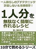 一人暮らしのプチテクニック 計量しない&冷凍保存! 「1人分」を無駄なく簡単に作れるレシピ10分で読めるシリーズ