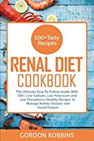 Renal Diet Cookbook: The Ultimate Easy-To-Follow Guide With 100+ Low Sodium, Low Potassium and Low Phosphorus Healthy Recipes to Manage Kidney Disease and Avoid Dialysis