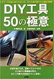 DIY工具50の極意―ビギナーが本当に知りたかった、DIY工具の選び方&徹底活用術