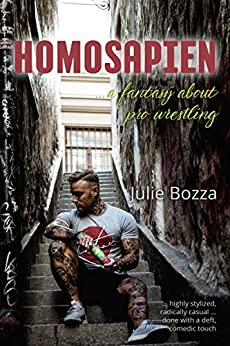 Homosapien: ... a fantasy about pro wrestling by [Bozza, Julie]